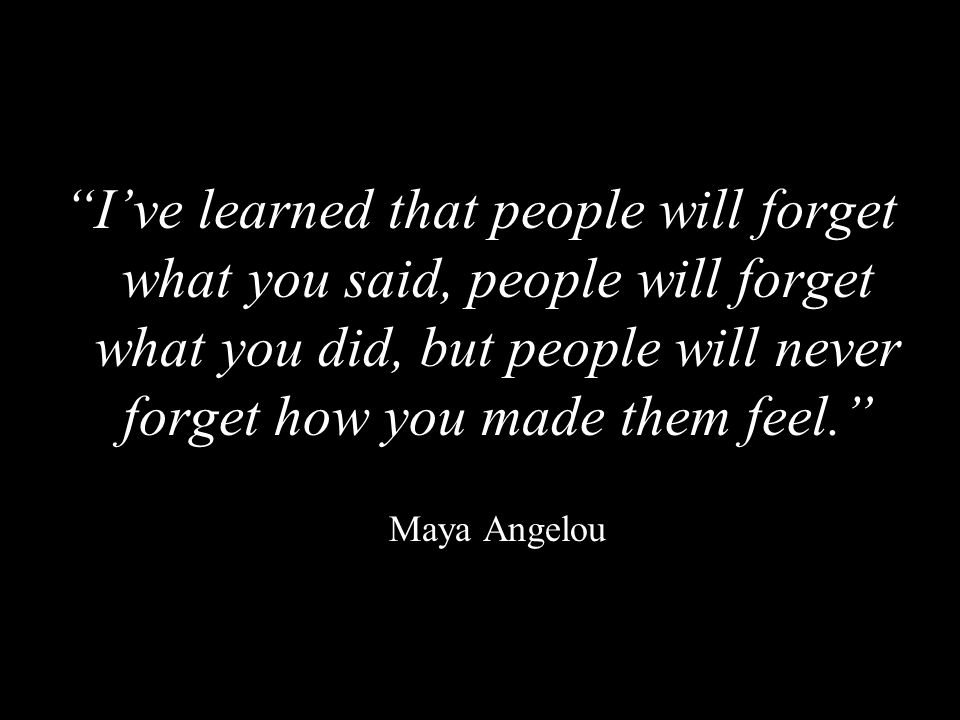 """""""I've learned that people will forget what you said, people will forget what you did, but people will never forget how you made them feel."""" Maya Angel"""