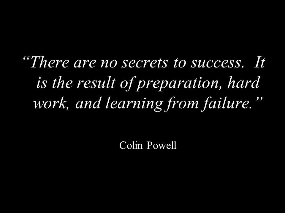 """""""There are no secrets to success. It is the result of preparation, hard work, and learning from failure."""" Colin Powell"""