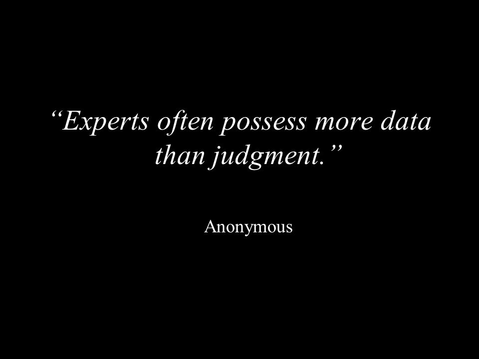 """""""Experts often possess more data than judgment."""" Anonymous"""