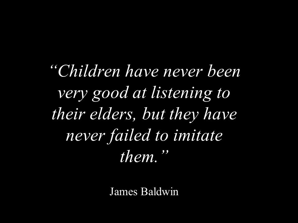 """""""Children have never been very good at listening to their elders, but they have never failed to imitate them."""" """"Children have never been very good at"""