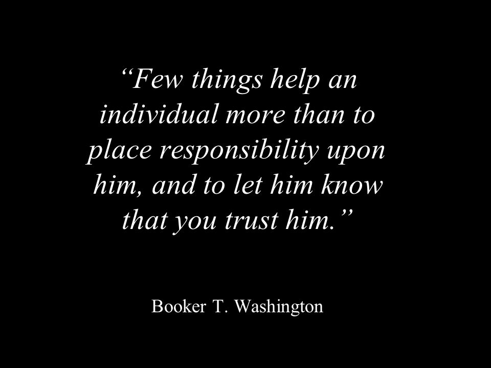 """""""Few things help an individual more than to place responsibility upon him, and to let him know that you trust him."""" """"Few things help an individual mor"""