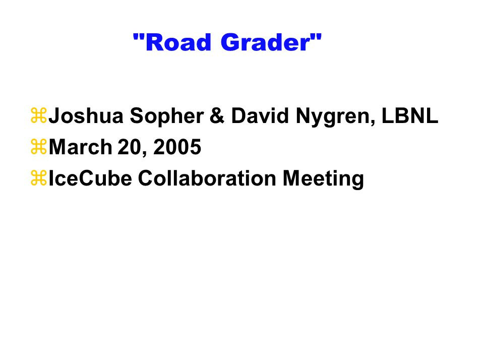 Road Grader zJoshua Sopher & David Nygren, LBNL zMarch 20, 2005 zIceCube Collaboration Meeting