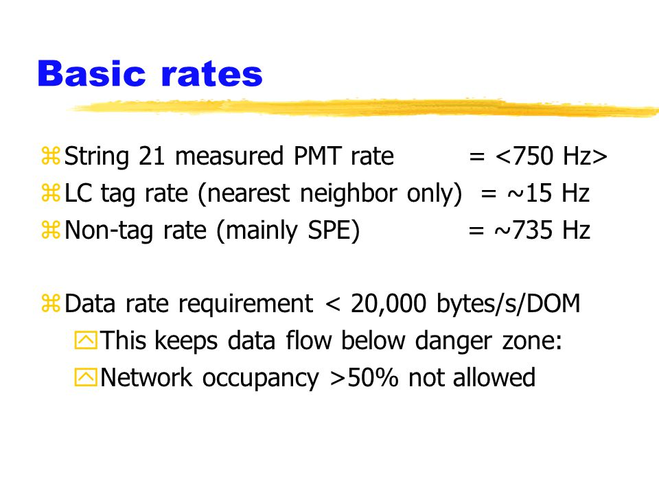 Basic rates zString 21 measured PMT rate = zLC tag rate (nearest neighbor only) = ~15 Hz zNon-tag rate (mainly SPE) = ~735 Hz zData rate requirement < 20,000 bytes/s/DOM yThis keeps data flow below danger zone: yNetwork occupancy >50% not allowed