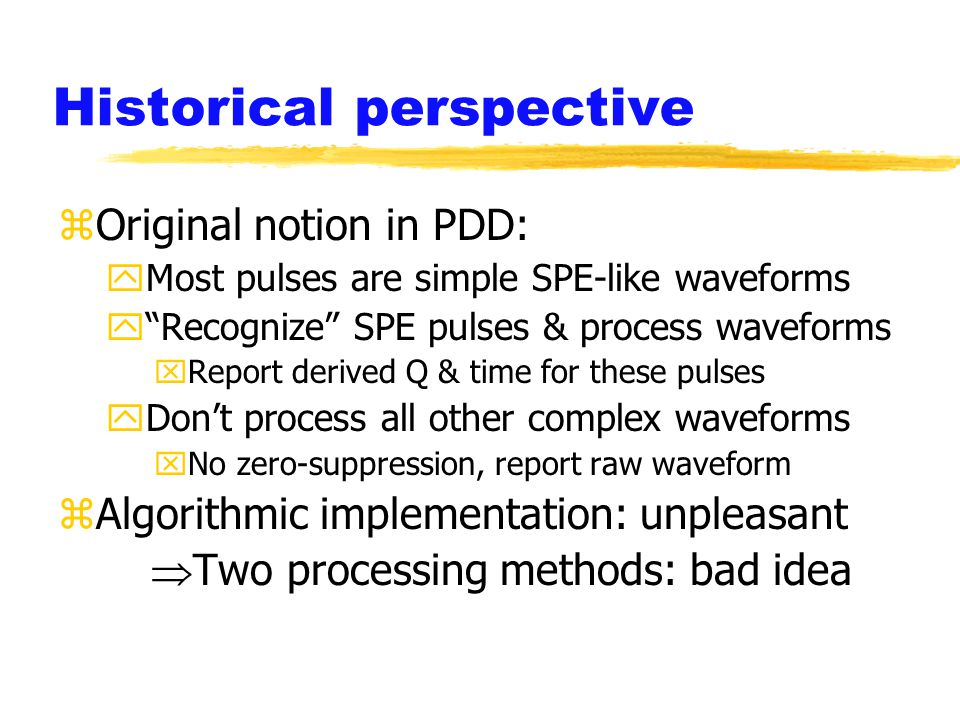 Historical perspective zOriginal notion in PDD: yMost pulses are simple SPE-like waveforms y Recognize SPE pulses & process waveforms xReport derived Q & time for these pulses yDon't process all other complex waveforms xNo zero-suppression, report raw waveform zAlgorithmic implementation: unpleasant  Two processing methods: bad idea