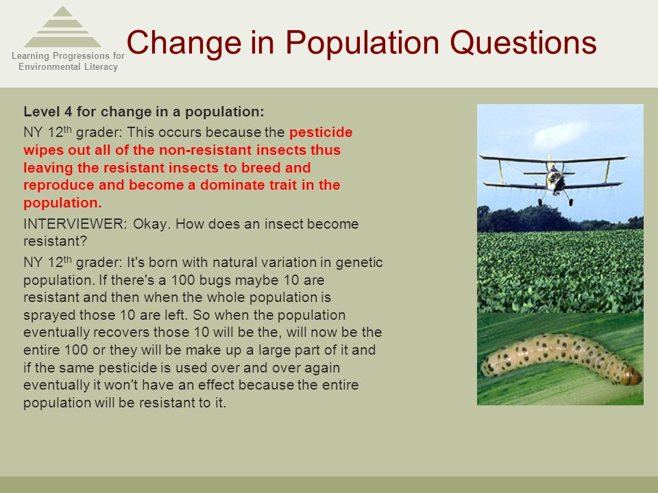 Learning Progressions for Environmental Literacy Change in Population Questions Level 4 for change in a population: NY 12 th grader: This occurs because the pesticide wipes out all of the non-resistant insects thus leaving the resistant insects to breed and reproduce and become a dominate trait in the population.