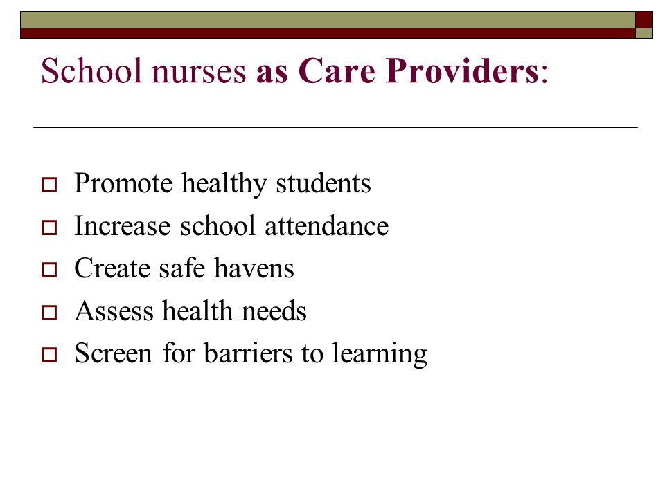 School nurses as Care Providers:  Promote healthy students  Increase school attendance  Create safe havens  Assess health needs  Screen for barriers to learning