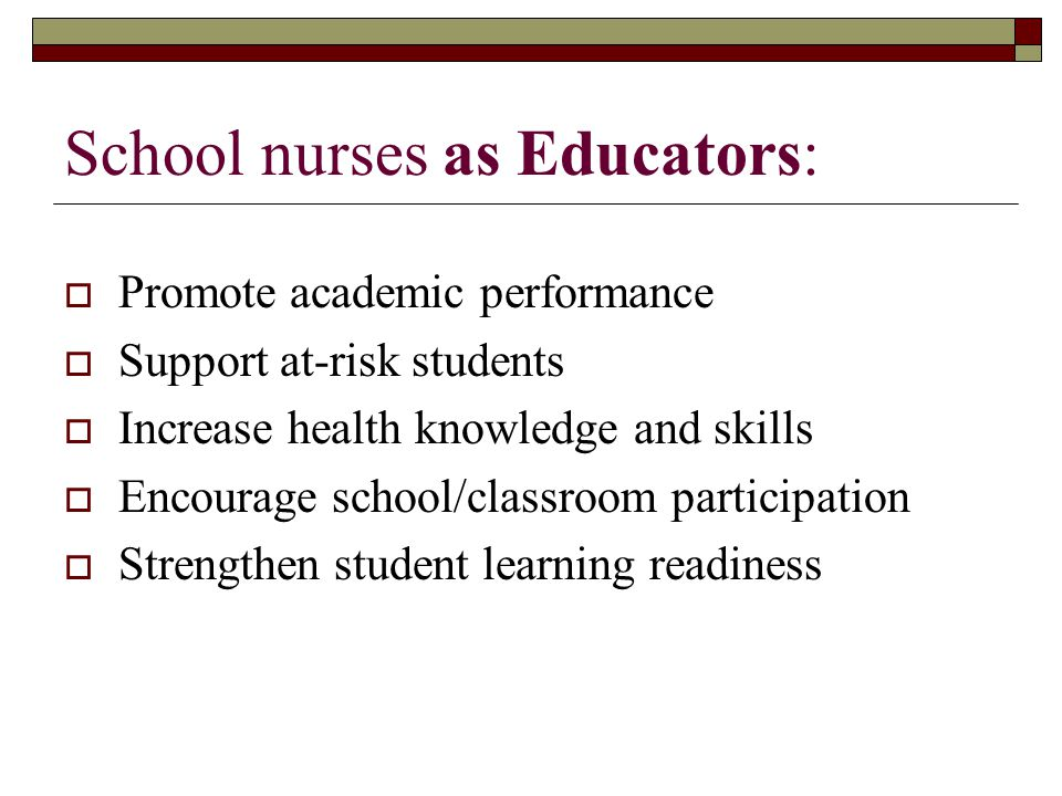 School nurses as Educators:  Promote academic performance  Support at-risk students  Increase health knowledge and skills  Encourage school/classroom participation  Strengthen student learning readiness