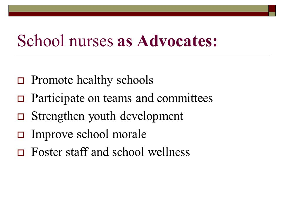 School nurses as Advocates:  Promote healthy schools  Participate on teams and committees  Strengthen youth development  Improve school morale  Foster staff and school wellness