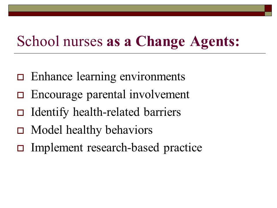 School nurses as a Change Agents:  Enhance learning environments  Encourage parental involvement  Identify health-related barriers  Model healthy behaviors  Implement research-based practice