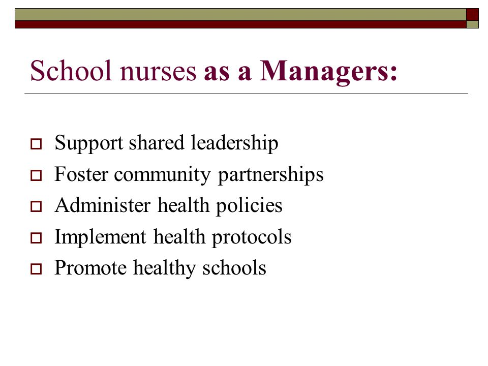 School nurses as a Managers:  Support shared leadership  Foster community partnerships  Administer health policies  Implement health protocols  Promote healthy schools