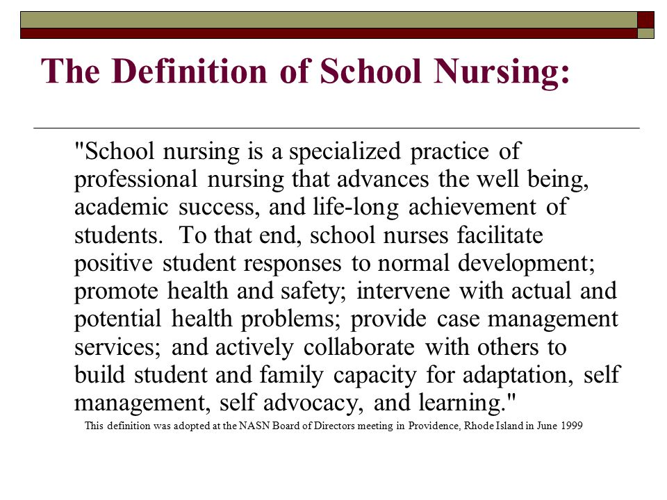The Definition of School Nursing: School nursing is a specialized practice of professional nursing that advances the well being, academic success, and life-long achievement of students.
