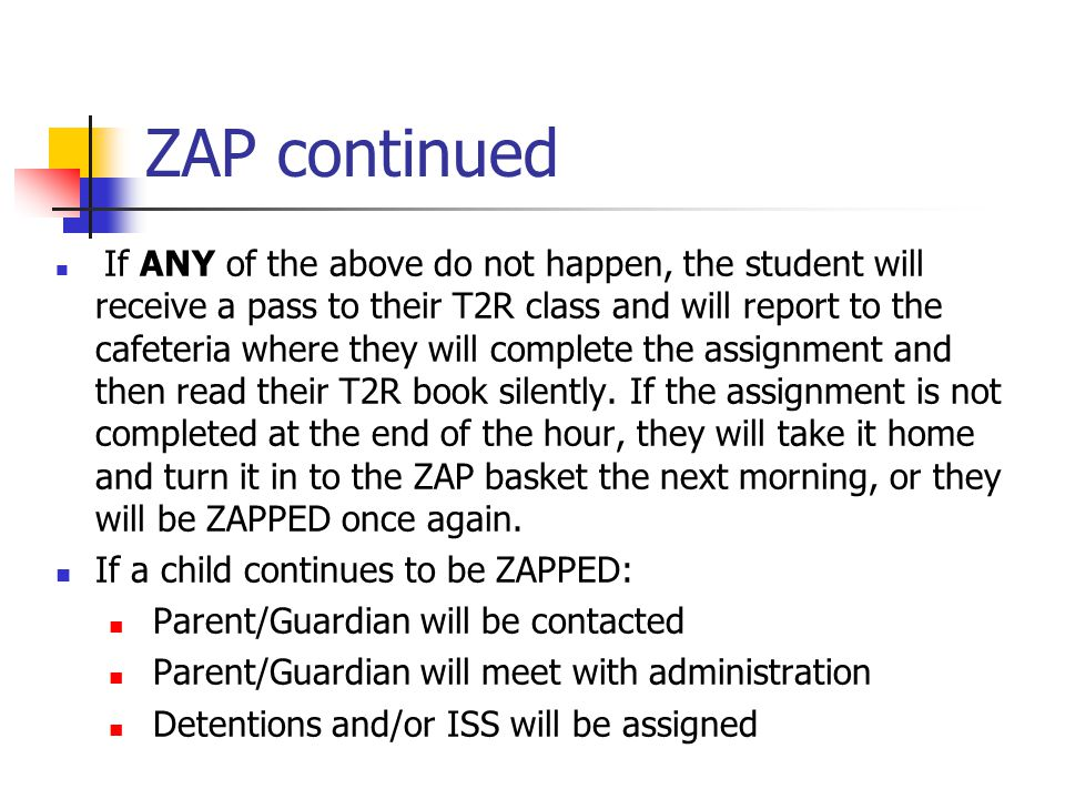 ZAP continued If ANY of the above do not happen, the student will receive a pass to their T2R class and will report to the cafeteria where they will complete the assignment and then read their T2R book silently.