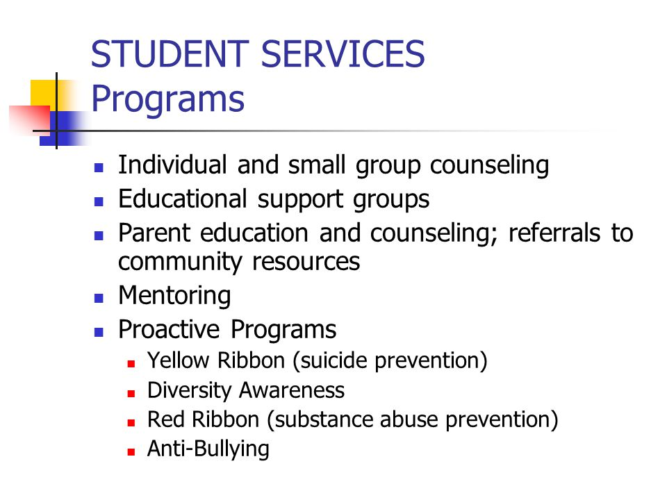 STUDENT SERVICES Programs Individual and small group counseling Educational support groups Parent education and counseling; referrals to community resources Mentoring Proactive Programs Yellow Ribbon (suicide prevention) Diversity Awareness Red Ribbon (substance abuse prevention) Anti-Bullying