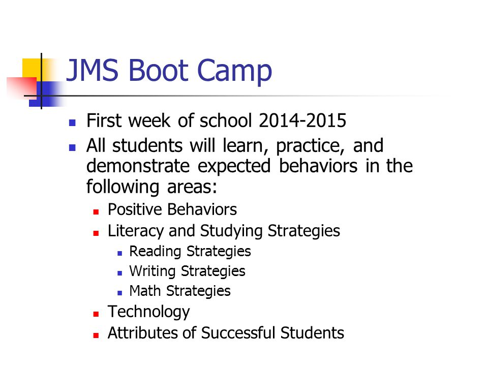 JMS Boot Camp First week of school 2014-2015 All students will learn, practice, and demonstrate expected behaviors in the following areas: Positive Behaviors Literacy and Studying Strategies Reading Strategies Writing Strategies Math Strategies Technology Attributes of Successful Students