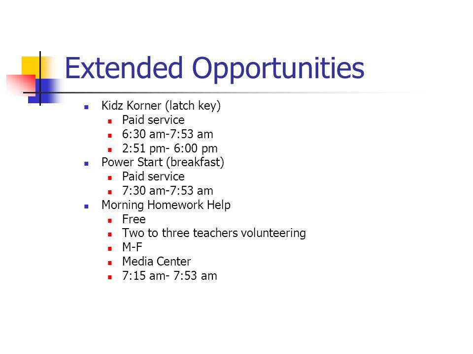 Extended Opportunities Kidz Korner (latch key) Paid service 6:30 am-7:53 am 2:51 pm- 6:00 pm Power Start (breakfast) Paid service 7:30 am-7:53 am Morning Homework Help Free Two to three teachers volunteering M-F Media Center 7:15 am- 7:53 am