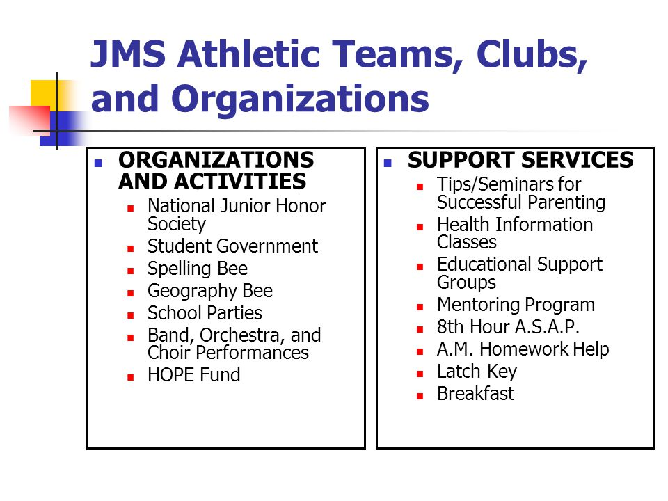 JMS Athletic Teams, Clubs, and Organizations ORGANIZATIONS AND ACTIVITIES National Junior Honor Society Student Government Spelling Bee Geography Bee School Parties Band, Orchestra, and Choir Performances HOPE Fund SUPPORT SERVICES Tips/Seminars for Successful Parenting Health Information Classes Educational Support Groups Mentoring Program 8th Hour A.S.A.P.
