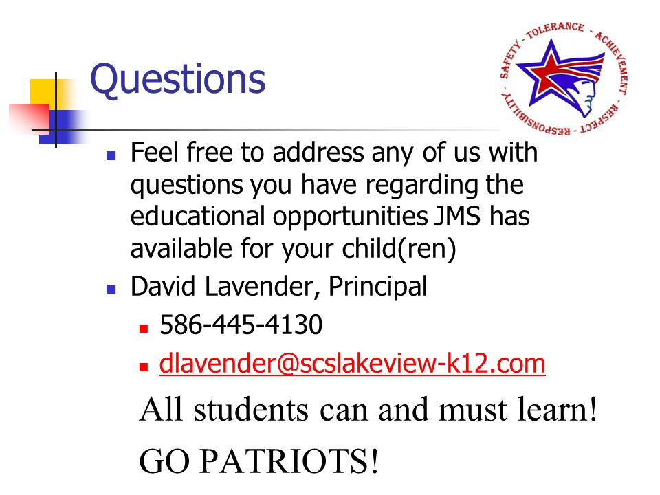 Questions Feel free to address any of us with questions you have regarding the educational opportunities JMS has available for your child(ren) David Lavender, Principal 586-445-4130 dlavender@scslakeview-k12.com All students can and must learn.