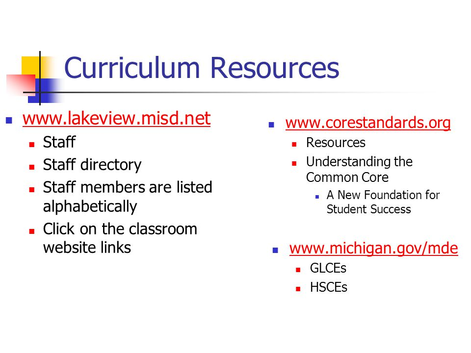 Curriculum Resources www.michigan.gov/mde GLCEs HSCEs www.lakeview.misd.net Staff Staff directory Staff members are listed alphabetically Click on the classroom website links www.corestandards.org Resources Understanding the Common Core A New Foundation for Student Success