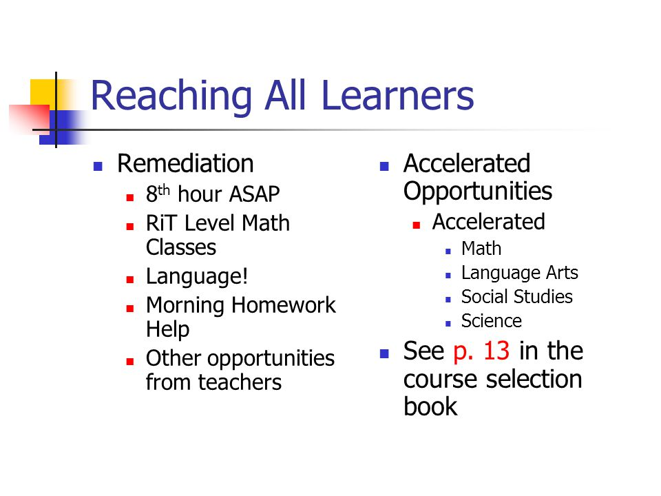 Accelerated, Remediation, Interventionists, and 8 th Hour ASAP Classes 14-15 Accelerated opportunities include; ELA, Math, Science and Social Studies 8 th hour ASAP opportunities include: ELA & Math Study Skills classes for ELA (replace electives) Interventionists MEAP, NWEA, Explore, and grades are used for placement A rubric and teacher recommendations are used to differentiate placement of students into the program