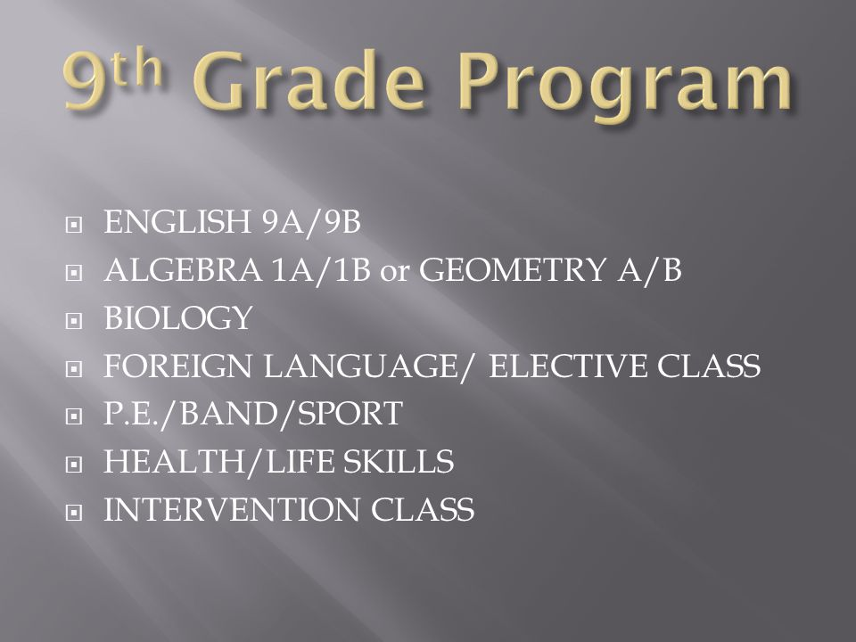  ENGLISH 9A/9B  ALGEBRA 1A/1B or GEOMETRY A/B  BIOLOGY  FOREIGN LANGUAGE/ ELECTIVE CLASS  P.E./BAND/SPORT  HEALTH/LIFE SKILLS  INTERVENTION CLASS