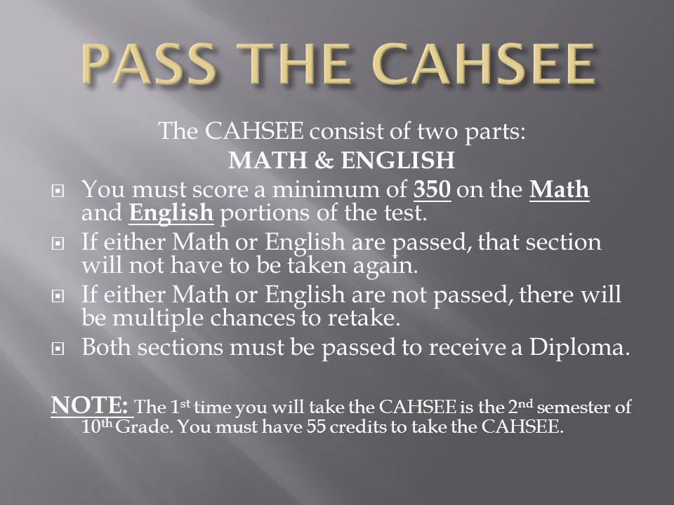 The CAHSEE consist of two parts: MATH & ENGLISH  You must score a minimum of 350 on the Math and English portions of the test.