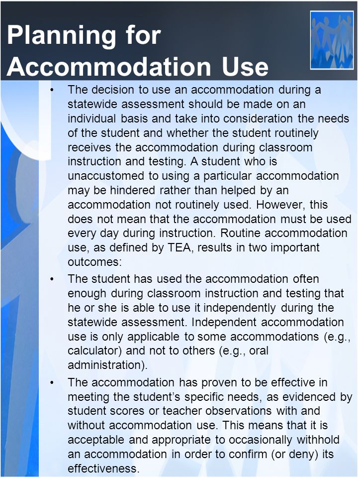 Planning for Accommodation Use The decision to use an accommodation during a statewide assessment should be made on an individual basis and take into consideration the needs of the student and whether the student routinely receives the accommodation during classroom instruction and testing.