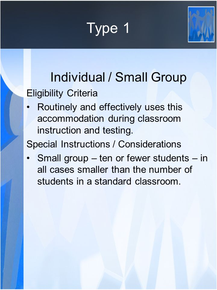 Individual / Small Group Eligibility Criteria Routinely and effectively uses this accommodation during classroom instruction and testing.