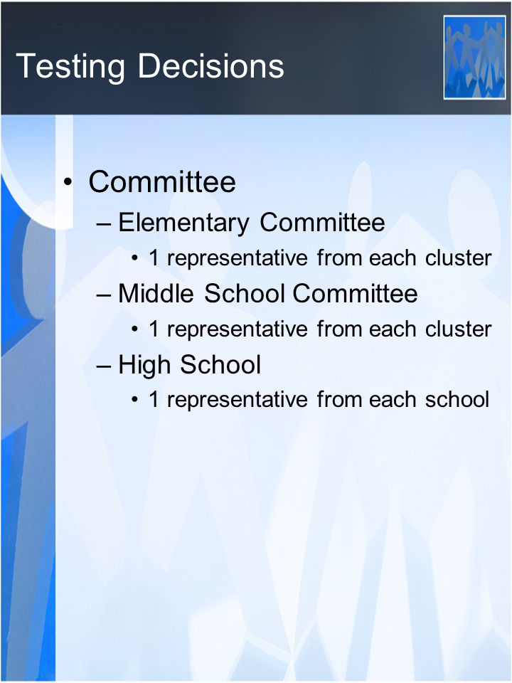 Testing Decisions Committee –Elementary Committee 1 representative from each cluster –Middle School Committee 1 representative from each cluster –High School 1 representative from each school
