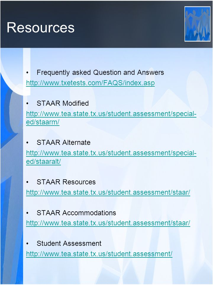 Resources Frequently asked Question and Answers http://www.txetests.com/FAQS/index.asp STAAR Modified http://www.tea.state.tx.us/student.assessment/special- ed/staarm/ STAAR Alternate http://www.tea.state.tx.us/student.assessment/special- ed/staaralt/ STAAR Resources http://www.tea.state.tx.us/student.assessment/staar/ STAAR Accommodations http://www.tea.state.tx.us/student.assessment/staar/ Student Assessment http://www.tea.state.tx.us/student.assessment/