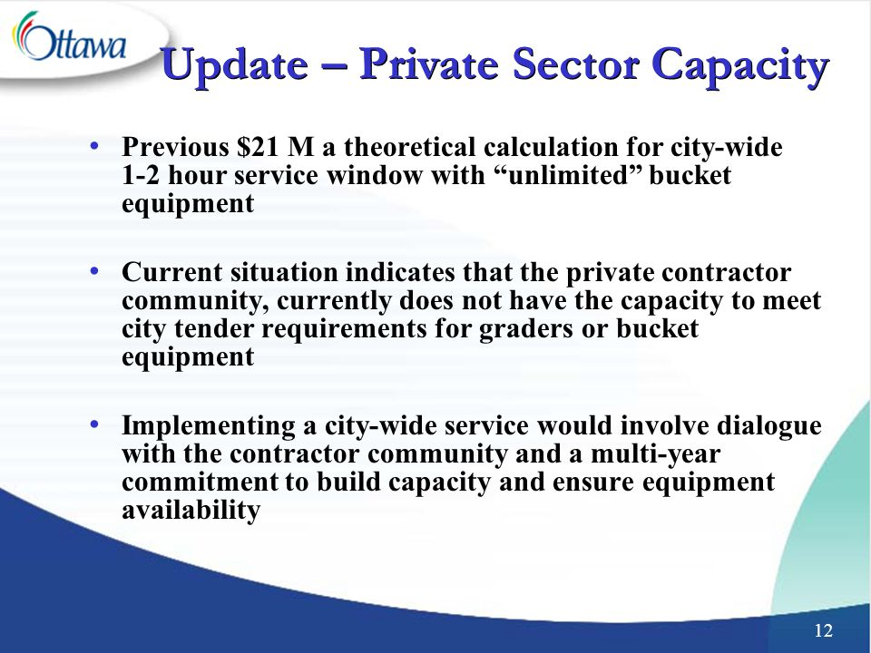 12 Previous $21 M a theoretical calculation for city-wide 1-2 hour service window with unlimited bucket equipment Current situation indicates that the private contractor community, currently does not have the capacity to meet city tender requirements for graders or bucket equipment Implementing a city-wide service would involve dialogue with the contractor community and a multi-year commitment to build capacity and ensure equipment availability Update – Private Sector Capacity