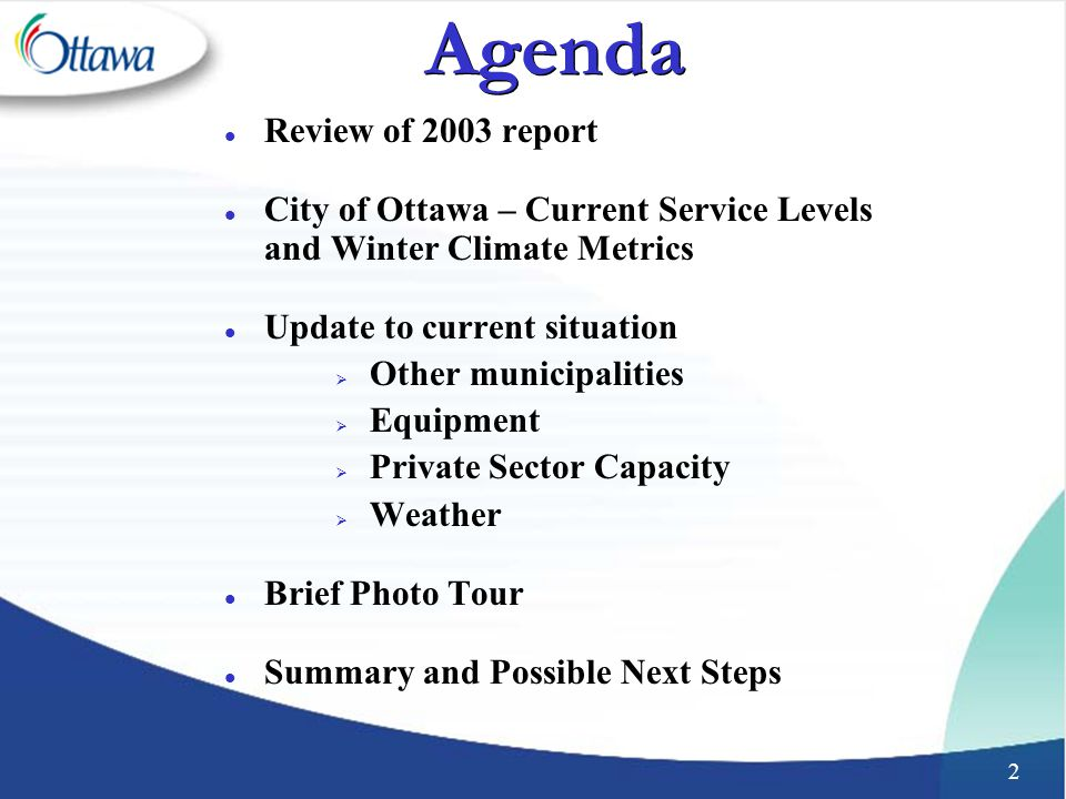 2 Agenda l Review of 2003 report l City of Ottawa – Current Service Levels and Winter Climate Metrics l Update to current situation  Other municipalities  Equipment  Private Sector Capacity  Weather l Brief Photo Tour l Summary and Possible Next Steps