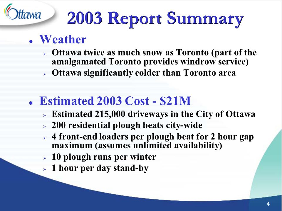 4 l Weather  Ottawa twice as much snow as Toronto (part of the amalgamated Toronto provides windrow service)  Ottawa significantly colder than Toronto area l Estimated 2003 Cost - $21M  Estimated 215,000 driveways in the City of Ottawa  200 residential plough beats city-wide  4 front-end loaders per plough beat for 2 hour gap maximum (assumes unlimited availability)  10 plough runs per winter  1 hour per day stand-by 2003 Report Summary