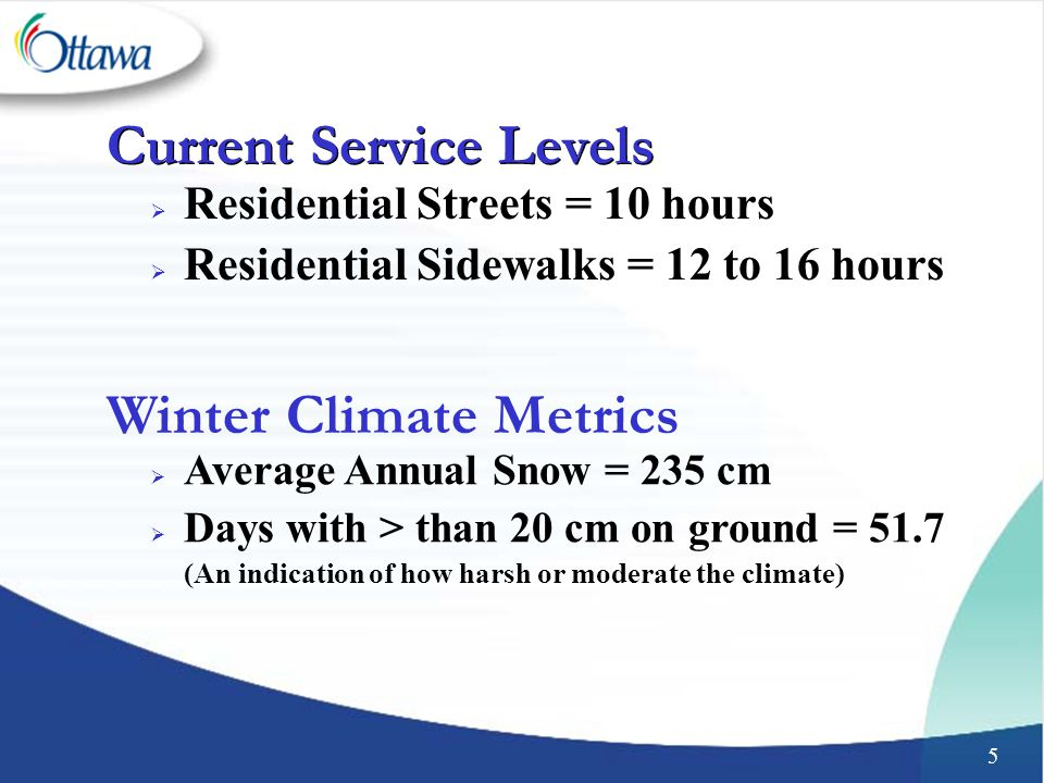5 Current Service Levels  Residential Streets = 10 hours  Residential Sidewalks = 12 to 16 hours Winter Climate Metrics  Average Annual Snow = 235 cm  Days with > than 20 cm on ground = 51.7 (An indication of how harsh or moderate the climate)