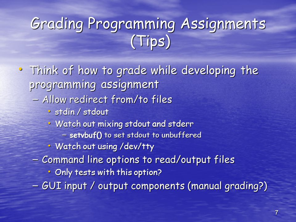 7 Grading Programming Assignments (Tips) Think of how to grade while developing the programming assignment Think of how to grade while developing the