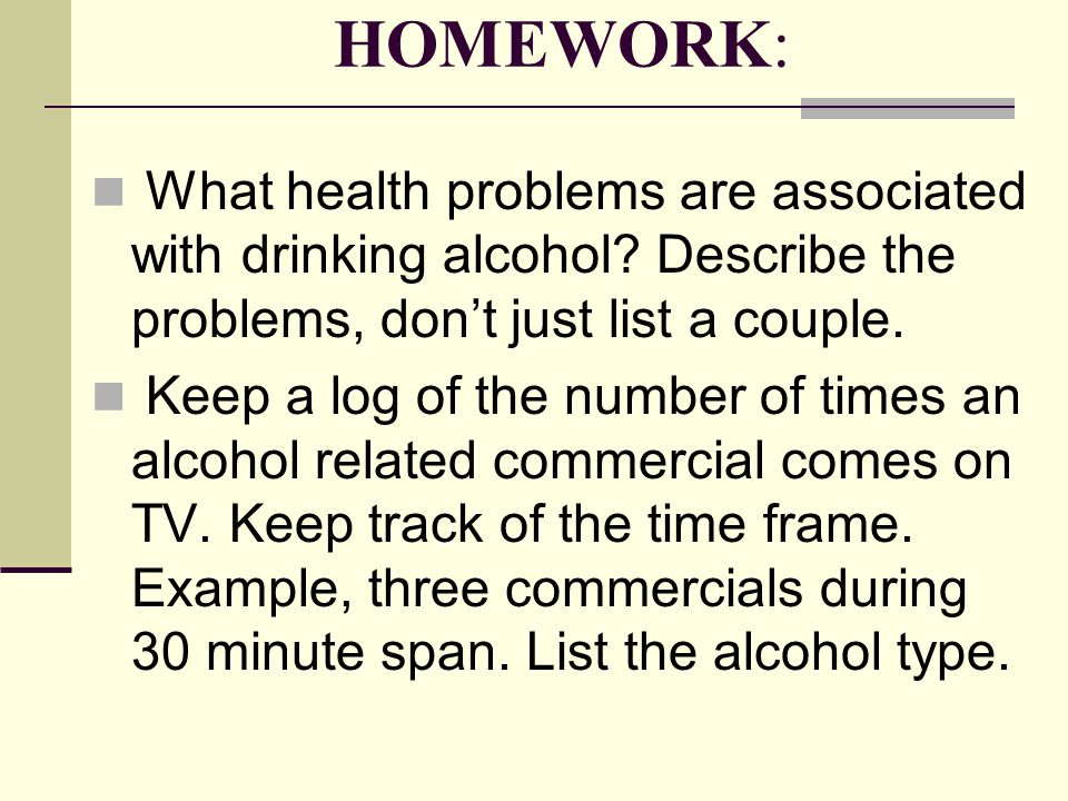 HOMEWORK: What health problems are associated with drinking alcohol? Describe the problems, don't just list a couple. Keep a log of the number of time