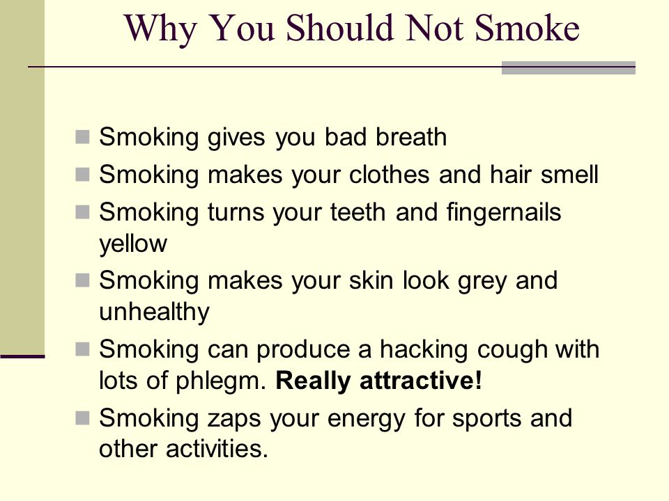 Why You Should Not Smoke Smoking gives you bad breath Smoking makes your clothes and hair smell Smoking turns your teeth and fingernails yellow Smokin