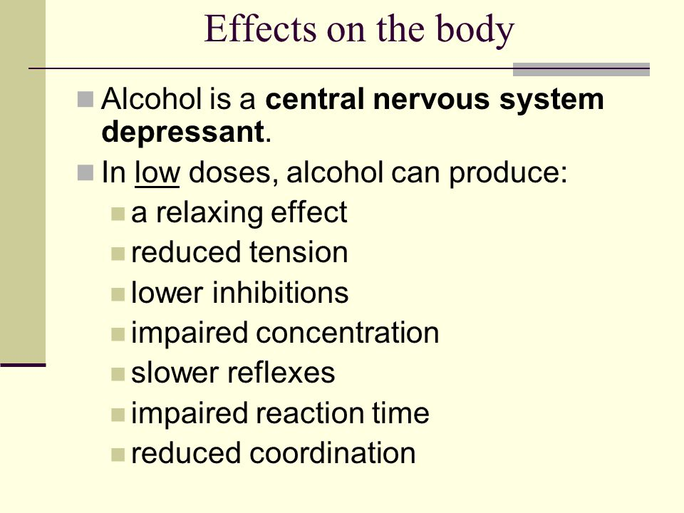 Effects on the body Alcohol is a central nervous system depressant. In low doses, alcohol can produce: a relaxing effect reduced tension lower inhibit