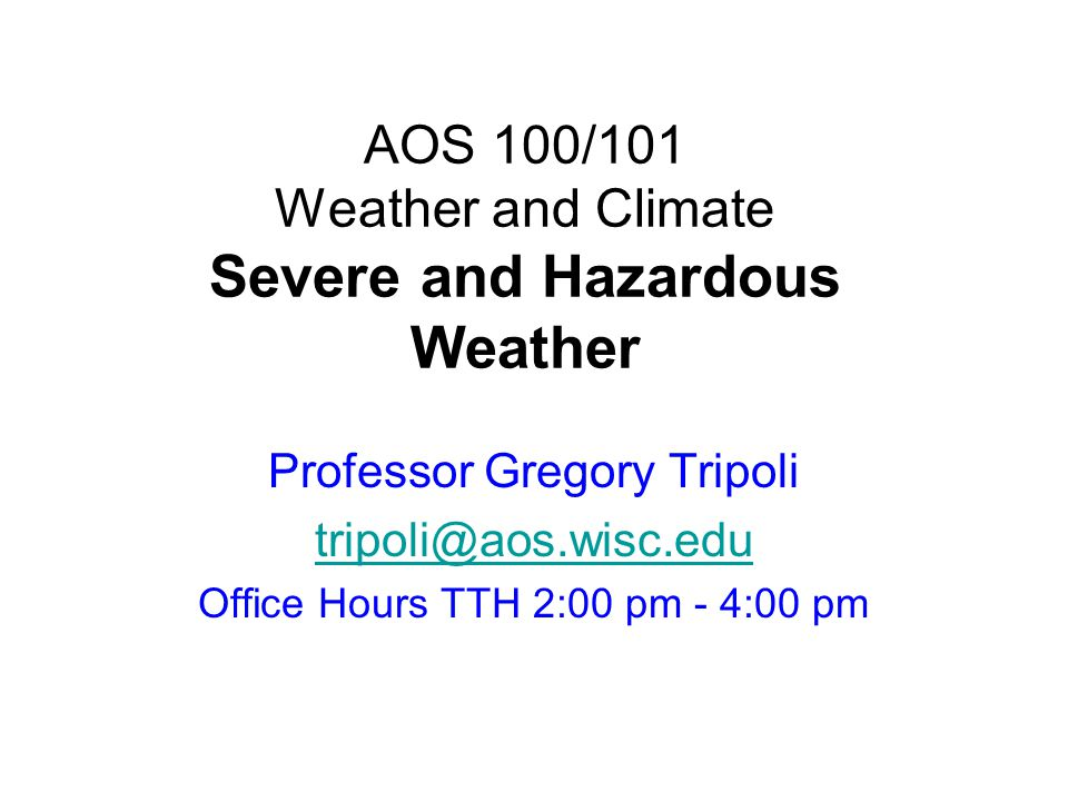 AOS 100/101 Weather and Climate Severe and Hazardous Weather Professor Gregory Tripoli tripoli@aos.wisc.edu Office Hours TTH 2:00 pm - 4:00 pm