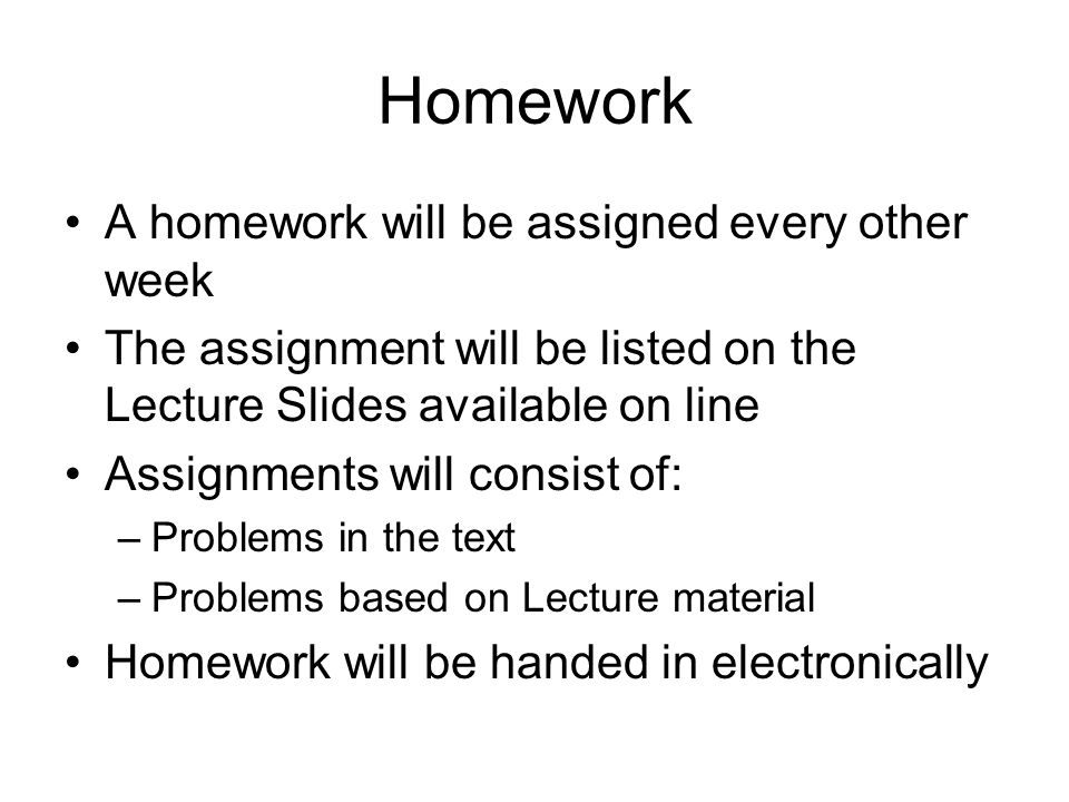 Homework A homework will be assigned every other week The assignment will be listed on the Lecture Slides available on line Assignments will consist of: –Problems in the text –Problems based on Lecture material Homework will be handed in electronically