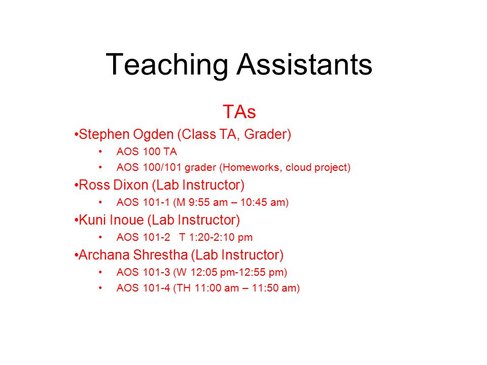 TAs Stephen Ogden (Class TA, Grader) AOS 100 TA AOS 100/101 grader (Homeworks, cloud project) Ross Dixon (Lab Instructor) AOS 101-1 (M 9:55 am – 10:45 am) Kuni Inoue (Lab Instructor) AOS 101-2 T 1:20-2:10 pm Archana Shrestha (Lab Instructor) AOS 101-3 (W 12:05 pm-12:55 pm) AOS 101-4 (TH 11:00 am – 11:50 am) Teaching Assistants