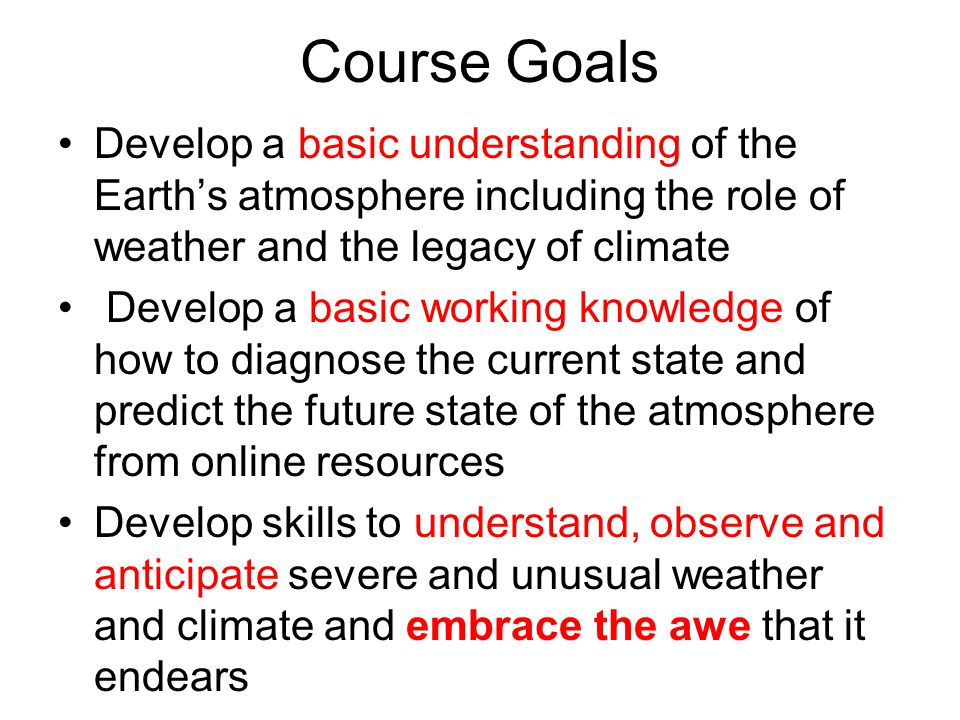 Course Goals Develop a basic understanding of the Earth's atmosphere including the role of weather and the legacy of climate Develop a basic working knowledge of how to diagnose the current state and predict the future state of the atmosphere from online resources Develop skills to understand, observe and anticipate severe and unusual weather and climate and embrace the awe that it endears