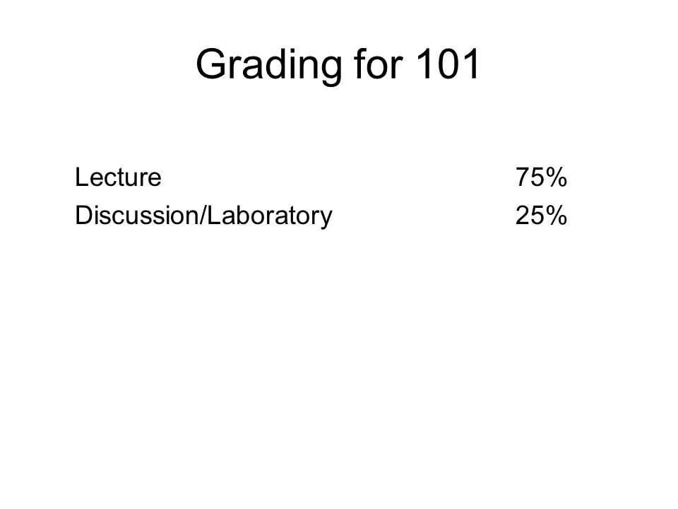 Grading for 101 Lecture 75% Discussion/Laboratory 25%