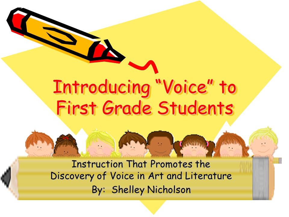 Introducing Voice to First Grade Students Instruction That Promotes the Discovery of Voice in Art and Literature By: Shelley Nicholson