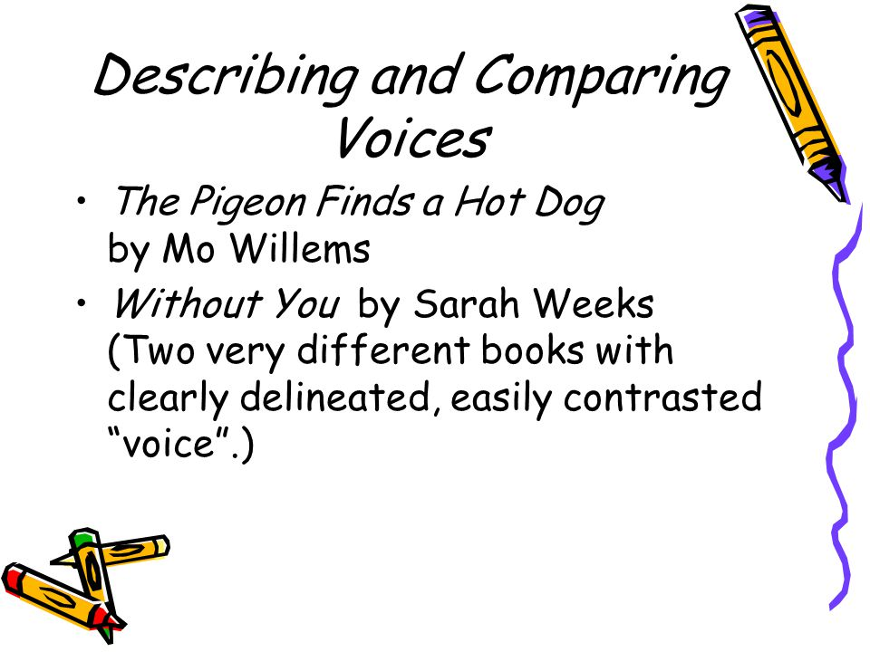 Describing and Comparing Voices The Pigeon Finds a Hot Dog by Mo Willems Without You by Sarah Weeks (Two very different books with clearly delineated, easily contrasted voice .)