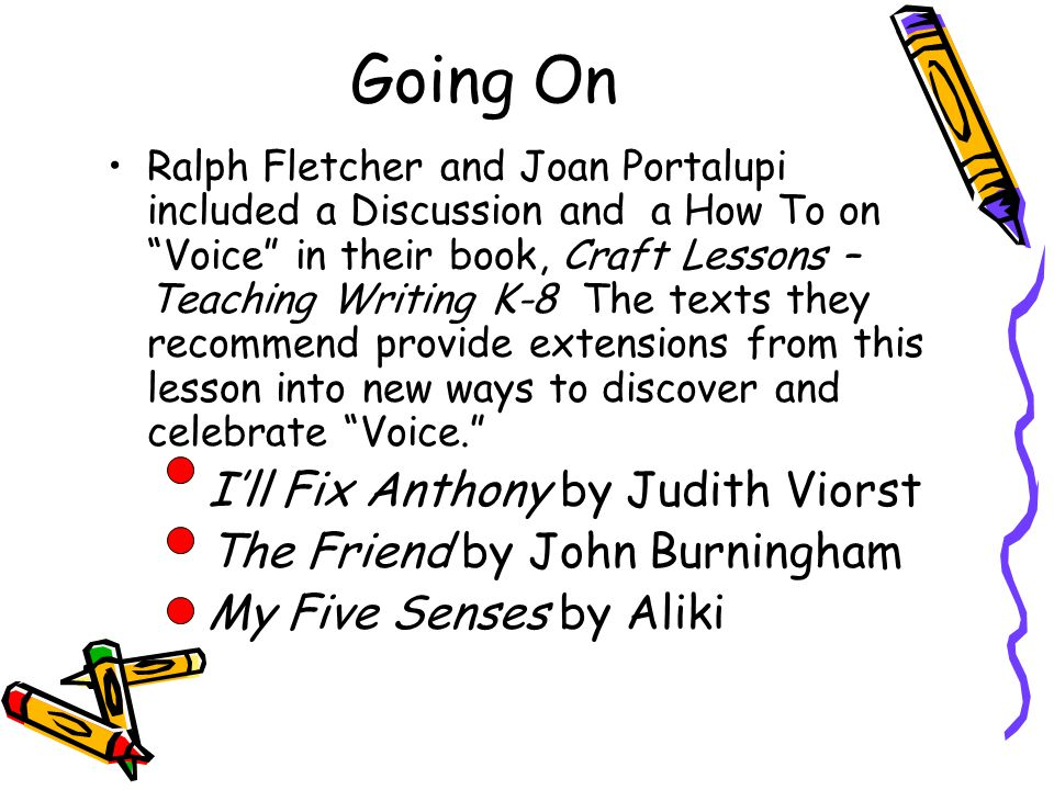 Going On Ralph Fletcher and Joan Portalupi included a Discussion and a How To on Voice in their book, Craft Lessons – Teaching Writing K-8 The texts they recommend provide extensions from this lesson into new ways to discover and celebrate Voice. – I'll Fix Anthony by Judith Viorst – The Friend by John Burningham – My Five Senses by Aliki