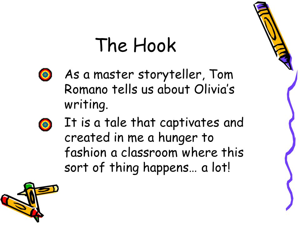 The Hook As a master storyteller, Tom Romano tells us about Olivia's writing. It is a tale that captivates and created in me a hunger to fashion a cla