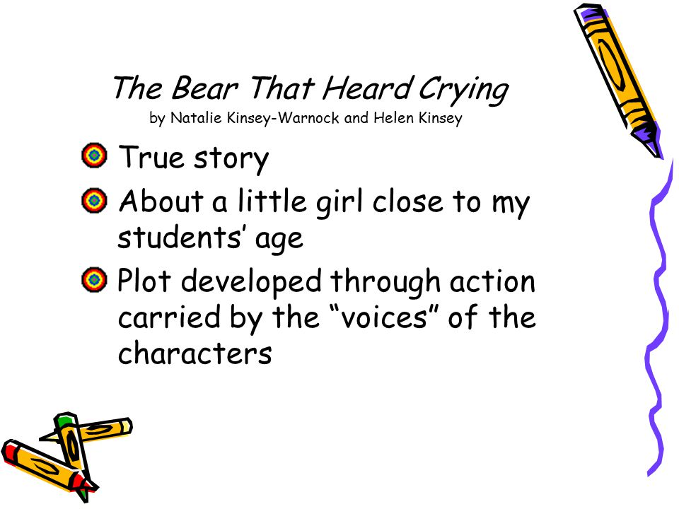 The Bear That Heard Crying by Natalie Kinsey-Warnock and Helen Kinsey True story About a little girl close to my students' age Plot developed through