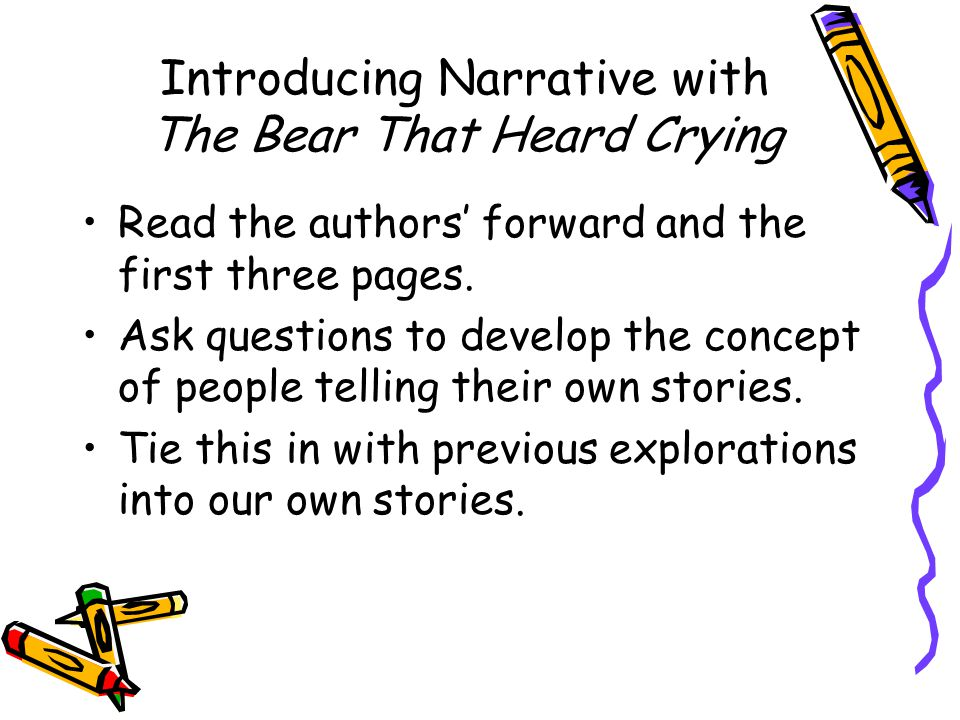Introducing Narrative with The Bear That Heard Crying Read the authors' forward and the first three pages. Ask questions to develop the concept of peo