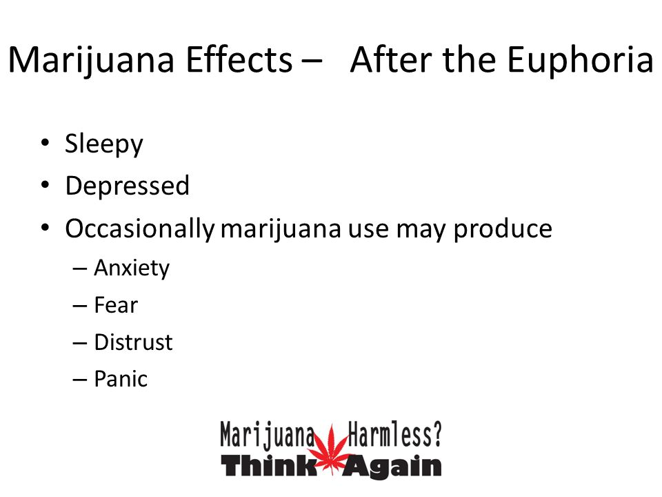 Marijuana Effects – After the Euphoria Sleepy Depressed Occasionally marijuana use may produce – Anxiety – Fear – Distrust – Panic