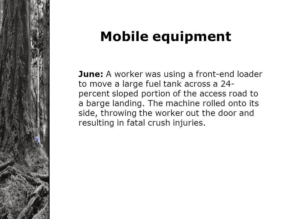 . June: A worker was using a front-end loader to move a large fuel tank across a 24- percent sloped portion of the access road to a barge landing. The